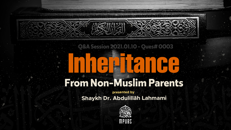 Can A Muslim Inherit From Non-Muslim Parents If Given Before Death by Shaykh Dr. Abdulillāh Lahmami